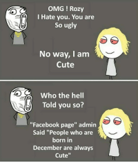 "Cute, Facebook, and Memes: OMG ! Rozy  l Hate you. You are  So ugly  No way, Iam  Cute  Who the hell  Told you so?  ""Facebook page"" admin  Said ""People who are  born in  December are always  Cute"" Follow our new page - @sadcasm.co"