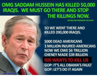 America, Bailey Jay, and Do It Again: OMG SADDAM HUSSEIN HAS KILLED 50,000  IRAQIS. WE MUST GO THERE AND STOP  THE KILLINGS NOW.  REPUBLICAN PRESIDENT G W. BUSH  SO WE WENT THERE AND  KILLED 200,000 IRAQIS.  5000 DEAD AMERICANS  1 MILLION INJURED AMERICANS  NOW WE OWE $6 TRILLION  CHENEY MADE $39 BILLION  ISIS WANTS TO KILL US  GOP: IT'S ALL OBAMAS FAULT  GOP: LET'S DO IT AGAIN Republicans are destroying America!!  SHARE if you agree! Don't forget to LIKE the Proud Democrat!