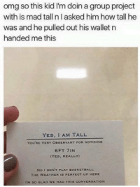 Memes, The Weather, and 🤖: omg so this kid I'm doin a group project  with is mad tall n I asked him how tall he  was and he pulled out his wallet n  handed me this  YES, I AM TALL  You'RE VERY OBSERVANT FOR NOTICING  6FT 7IN  CYES, REALLY)  No I DON'T PLAY BASKETBALL  THE WEATHER IS PERFECT UP HERE  I'M so GLAD WE HAD THIS CONVERSATION Legend