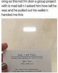 Basketball, Memes, and The Weather: Omg so this kid lm doin a group project  with is mad tall n asked him how tall he  was and he pulled out his wallet n  handed me this  YES, I AM TALL  You'RE VERY OBSERvANT FOR NOTICING  (YES, REALLY  No I DONT PLAY BASKETBALL  THE WEATHER IS PERFECT UP HERE ALI