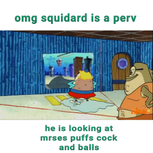 Omg, Squidward, and Wtf: omg squidard is a perv  he is looking at  mrses puffs cock  and balls Wtf squidward are you my uncle?