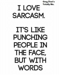omg face: omg, That's  Totally Me.  I LOVE  SARCASM  IT'S LIKE  PUNCHING  PEOPLE IN  THE FACE,  BUT WITH  WORDS