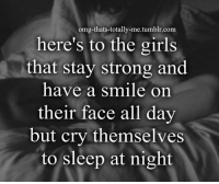 Memes, 🤖, and Total: omg-thats-totally-me tumblr.com  here's to the girls  that stay strong and  have a smile on  their face all day  but cry themselves  to sleep at night