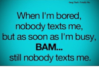 When Im: omg,That's Totally Me.  When I'm bored  nobody texts me,  but as soon as I'm busy,  BAM  still nobody texts me.