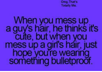 Funny, Omg, and Hair: omg, That's  Totally Me.  When you mess up  a guys hair, he thinks it's  cute, but when you  mess up a girl's hair, just  hope you're wearing  something bulletproof.