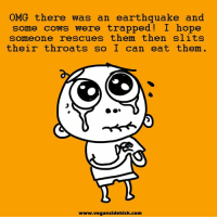 Earthquake: OMG there was an earthquake and  some cows were trapped I hope  someone rescues them then slits  their throats so I can eat them.  www.vegansidekick.com