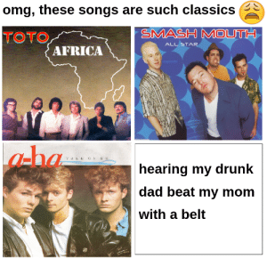 Africa, All Star, and Dad: omg, these songs are such classics  SMASH MOUTH  TOTO  ALL STAR  AFRICA  DpiptartAlDS  aha  TAKE ON M E  hearing my drunk  dad beat my mom  with a belt ...I had a sad childhood