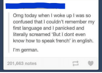 """Tumblr user literally screams after waking up: Omg today when I woke up l was so  confused that I couldn't remember my  first language and l panicked and  literally screamed """"But I dont even  know how to speak french' in english.  I'm german.  201,663 notes Tumblr user literally screams after waking up"""