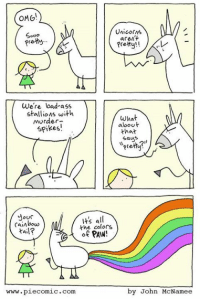 stallion: OMG  Unicorns  Sooo  aren't  prety  Pretty!!  We're bad ass  stallions with  what  murder-  about  Spikes!  that  says  our  Its all  rainbow  the colors  tail?  of PAN  www.piecomic.com  by John McNamee