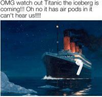 Titanic: OMG watch out Titanic the iceberg is  coming!! Oh no it has air pods in it  can't hear us!!!!