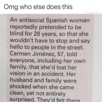 Family, Funny, and Hello: Omg who else does this  @moistbuddha  An antisocial Spanish womarn  reportedly pretended to be  blind for 28 years, so that she  wouldn't have to stop and say  hello to people in the street.  Carmen Jiménez, 57, told  everyone, including her own  family, that she'd lost her  vision in an accident. Her  husband and family were  shocked when she came  clean, yet not entirely  surprised. They'd felt there 🙋♂️🙋♂️🙋♂️