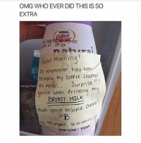 Drinking, Memes, and Omg: OMG WHO EVER DID THIS IS SO  EXTRA  offees.  Good Mornin  To whomever has been  Enjoying my Coffee Creamer  dailygirlfeed  all week Surprise  youve been drinking my  BREAST MILK  Cheers  Hope youve enjoye  U  Ps,  its orgonic wome  So no Oh my -Carl