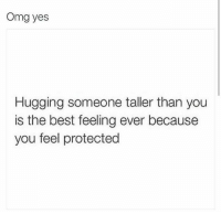 Talleres: Omg yes  Hugging someone taller than you  is the best feeling ever because  you feel protected