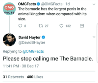 Facts, Omg, and Animal: OMGFacts@OMGFacts 1d  The barnacle has the largest penis in the  OMG  FACTS  animal kingdom when compared with its  size  27  132  David Hayter  @DavidBHayter  Replying to @OMGFacts  Please stop calling me The Barnacle.  11:41 PM 30 Dec 17  31Retweets 400 Likes