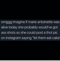"Brb. Turning this into a movie. (twitter-huntychan): omggg imagine if marie antoinette was  alive today she probably would've got  ass shots so she could post a thot pic  on instagram saying ""let them eat cake Brb. Turning this into a movie. (twitter-huntychan)"