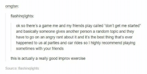 "Fun drinking gameomg-humor.tumblr.com: omgtsn:  flashinqlights:  ok so there's a game me and my friends play called ""don't get me started""  and basically someone gives another person a random topic and they  have to go on an angry rant about it and it's the best thing that's ever  happened to us at parties and car rides so I highly recommend playing  sometimes with your friends  this is actually a really good improv exercise  Source: flashinqlights Fun drinking gameomg-humor.tumblr.com"