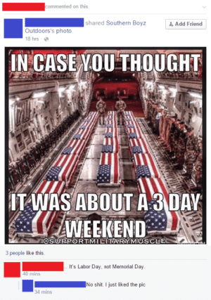 Dumb Redneck Shared this on Labor Day Weekend | Facebook | Know Your ...: ommented on this  shared Southern Boyz  , Add Friend  Outdoors's photo  18 hrs-  IN CASEVOU THOUGHT  川  ITANAS ABOUT A 3 DAK  WEEKEND  OSIUPPORTMILITARY MIUSCLE  3 people like this  It's Labor Day, not Memorial Day  40 mins  No shit. I just liked the pic  34 mins Dumb Redneck Shared this on Labor Day Weekend | Facebook | Know Your ...