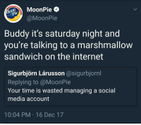 Internet, Social Media, and Time: oMoonPie  @MoonPie  je  Buddy it's saturday night and  you re talking to a marshmallow  sandwich on the internet  Sigurbjörn Lárusson @sigurbjornl  Replying to @MoonPie  Your time is wasted managing a social  media account  10:04 PM 16 Dec 17 Me irl