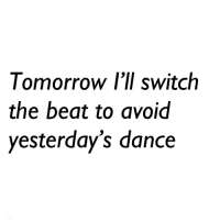Dance, Switch, and Beat: omorrow lll switch  the beat to avoid  yesterday's dance