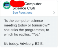 """Club, Computer, and Science: omputer  cience Club  See Reactions  """"Is the computer science  meeting today or tomorrow?""""  she asks the programmer, to  which he replies, """"Yes.""""  It's today. Advisory. B213. Technically the truth"""
