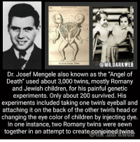"Bailey Jay, Children, and Head: OMR.DARKWEB  Dr. Josef Mengele also known as the ""Angel of  Death"" used about 3,000 twins, mostly Romany  and Jewish children, for his painful genetic  experiments. Only about 200 survived. His  experiments included taking one twin's eyeball and  attaching it on the back of the other twin's head or  changing the eye color of children by injecting dye.  In one instance, two Romany twins were sewn  together in an attempt to create conjoined twins. goodnight❤️"