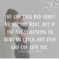 That's for sure :)  via ~ A Mom's Life Uncut: om's Life  Uncut  YOU CAN TALK BAD ABOUT  ME ALL YOU WANT. BUT IF  YOU SAY SOMETHING TO  HURT MY CHILD. NOT EVEN  GOD CAN SAVE YOU  A Mom's Life Uncut/FB That's for sure :)  via ~ A Mom's Life Uncut