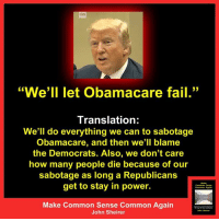 """ON  1 33  """"We'll let Obamacare fail.""""  Translation:  We'll do everything we can to sabotage  Obamacare, and then we'll blame  the Democrats. Also, we don't care  how many people die because of our  sabotage as long a Republicans  get to stay in power.  Make Common Sense Common Again  John Sheirer Via: Make Common Sense Common Again"""