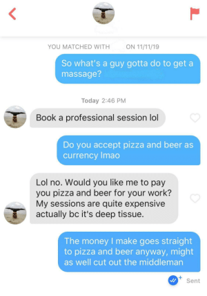 Beer, Lol, and Massage: ON 11/11/19  YOU MATCHED WITH  So what's a guy gotta do to get a  massage?  Today 2:46 PM  Book a professional session lol  Do you accept pizza and beer as  currency Imao  Lol no. Would you like me to pay  you pizza and beer for your work?  My sessions are quite expensive  actually bc it's deep tissue.  The money I make goes straight  to pizza and beer anyway, might  as well cut out the middleman  +  Sent Pizza and beer stocks must be down or something