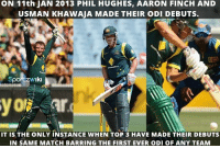 Memes, 🤖, and Wiky: ON 11th JAN 2013 PHIL HUGHES, AARON FINCH AND  USMAN KHAWAJA MADE THEIR oDI DEBUTS.  Sport w'Iki  IT is THE ONLY INSTANCE WHEN TOP 3 HAVE MADE THEIR DEBUTS  IN SAME MATCH BARRING THE FIRST EVER ODI OF ANY TEAM Rare record by Late Phil Hughes, Aaron Finch and Usman Khawaja