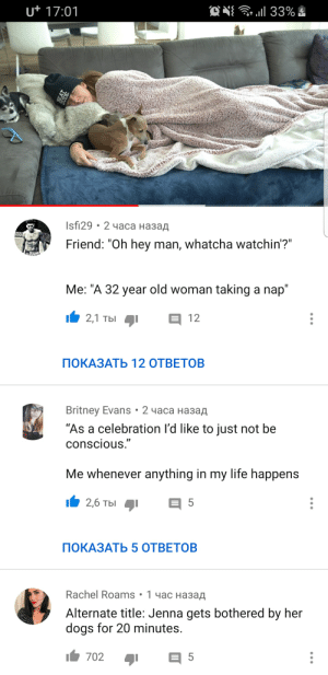 "Dogs, Dude, and Fucking: ON 33%!  - l  ut 17:01  Isfi29 - 2 часа назад  Friend: ""Oh hey man, whatcha watchin'?""  RATIS  Me: ""A 32 year old woman taking a nap""  2,1 ты  12  ПОКАЗАТЬ 12 ОТВЕТОВ  Britney Evans . 2 часа назад  ""As a celebration I'd like to just not be  conscious.""  Me whenever anything in my life happens  I2,6 Tbl  5  ПОКАЗАТЬ 5 ОТВЕТОВ  Rachel Roams 1 4ac Ha3a  Alternate title: Jenna gets bothered by her  dogs for 20 minutes.  702  5  DUDE Jenna Marbles celebrated her hitting 20 mil subs by taking a nap... Fucking legend. Also, it got on trending"