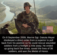 Memes, Soldiers, and True: On 8 September 2009, Marine Sgt. Dakota Meyer  disobeyed a direct order from a superior to pull  back from his position so he could rescue wounded  soldiers from a firefight a mile away. He ended  up going back five times, saved the lives of 36  soldiers, and won the Medal of Honor. Thank you for your service Sgt. Dakota Meyer; you're a true hero! ❤🇺🇸 https://t.co/YKOzTNKOcv