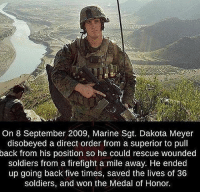 merica america usa: On 8 September 2009, Marine Sgt. Dakota Meyer  disobeyed a direct order from a superior to pull  back from his position so he could rescue wounded  soldiers from a firefight a mile away. He ended  up going back five times, saved the lives of 36  soldiers, and won the Medal of Honor. merica america usa