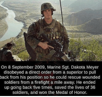True hero 🇺🇸🇺🇸: On 8 September 2009, Marine Sgt. Dakota Meyer  disobeyed a direct order from a superior to pull  back from his position so he could rescue wounded  soldiers from a firefight a mile away. He ended  up going back five times, saved the lives of 36  soldiers, and won the Medal of Honor. True hero 🇺🇸🇺🇸