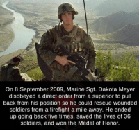 medal of honor: On 8 September 2009, Marine Sgt. Dakota Meyer  disobeyed a direct order from a superior to pull  back from his position so he could rescue wounded  soldiers from a firefight a mile away. He ended  up going back five times, saved the lives of 36  soldiers, and won the Medal of Honor.