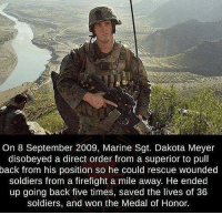 Memes, Soldiers, and Heroes: On 8 September 2009, Marine Sgt. Dakota Meyer  disobeyed a direct order from a superior to pull  back from his position so he could rescue wounded  soldiers from a firefight a mile away. He ended  up going back five times, saved the lives of 36  soldiers, and won the Medal of Honor. Not all heroes wear capes