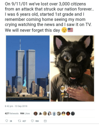 9/11, Crying, and News: On 9/11/01 we've lost over 3,000 citizens  from an attack that struck our nation forever.  l was 6 years old, started 1st grade andl  remember coming home seeing my mom  crying watching the news and I saw it on TV  We will never forget this day  8:42 pm -10 Sep 2018  427 Retweets 904 Likes  38  427 904