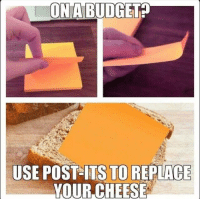 MeIRL, Cheese, and Post: ON A BUDGETA  USE POST- ITS  TO REPLACE  YOUR,CHEESE meirl