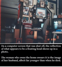 Like, then unlike, then relike this post if you're active 💖: on a computer screen that was shut off, the reflection  of what appears to be a floating head shows up in a  photo.  The woman who owns the home swears it is the image  of her husband, albeit far younger than when he died. Like, then unlike, then relike this post if you're active 💖