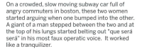 "Subway, Boston, and Giant: On a crowded, slow moving subway car full of  angry commuters in boston, these two women  started arguing when one bumped into the other.  A giant of a man stepped between the two and at  the top of his lungs started belting out ""que será  será"" in his most faux operatic voice. It worked  like a tranquilizer."
