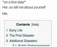 first dates: *on a first date*  Her: so tell me about yourself  Me:  Contents [hide]  1 Early Life  2 The First Disaster  3 Additional Disasters