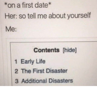 Life, Memes, and Omg: *on a first date  Her: so tell me about yourself  Me:  Contents [hide]  1 Early Life  2 The First Disaster  3 Additional Disasters OMG Hot Memes — I have problems.