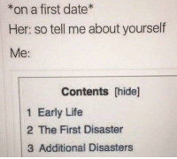 Life, Date, and Her: *on a first date  Her: so tell me about yourself  Me:  Contents [hide]  1 Early Life  2 The First Disaster  3 Additional Disasters