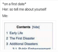 Life, Date, and Her: *on a first date*  Her: so tell me about yourself  Me:  Contents hide]  1 Early Life  2 The First Disaster  3 Additional Disasters