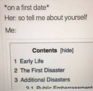 Additional: *on a first date*  Her: so tell me about yourself  Me:  Contents [hide]l  1 Early Life  2 The First Disaster  3 Additional Disasters  31 Duhlir Emharracemant