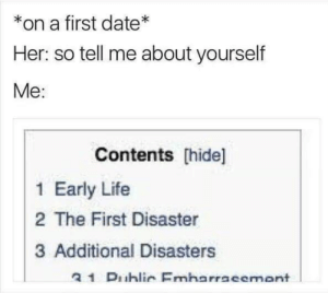 Dank, Life, and Memes: on a first date*  Her: so tell me about yourself  Me:  Contents [hide]  1 Early Life  2 The First Disaster  3 Additional Disasters  a 1 Duhlic Emharracemant meirl by Scaulbylausis FOLLOW 4 MORE MEMES.