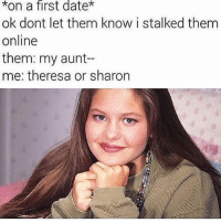 Date, Relatable, and Online: *on a first date*  ok dont let them know i stalked them  online  them: my aunt--  me: theresa or sharon Absolutely me.