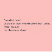 Onliner: *on a first date  ok dont let them know i stalked them online  them: my aunt--  me: theresa or sharon