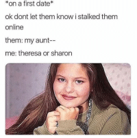 Date, Girl Memes, and Online: *on a first date*  ok dont let them know i stalked them  online  them: my aunt-  me: theresa or sharon