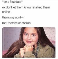 Funny, Memes, and Date: *on a first date*  ok dont let them know i stalked them  online  them: my aunt-  me: theresa or sharon SarcasmOnly