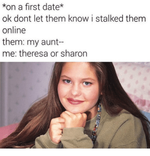 Date, Online, and Them: *on a first date*  ok dont let them know i stalked them  online  them: my aunt-  me: theresa or sharon